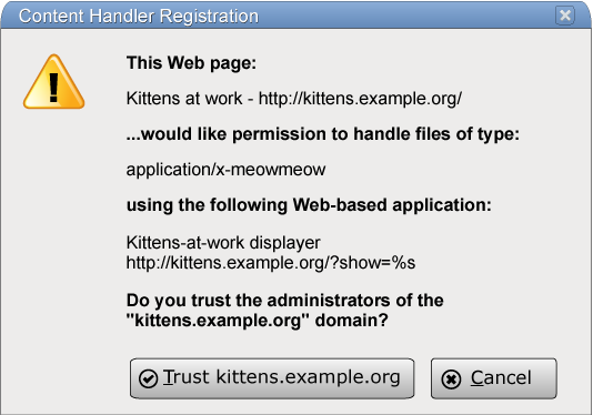 "The modal dialog box could have the title 'Content Handler Registration', and could say 'This Web page: Kittens at work http://kittens.example.org/ ...would like permission to handle files of type: application/x-meowmeow using the following Web-based application: Kittens-at-work displayer http://kittens.example.org/?show=%s Do you trust the administrators of the ""kittens.example.org"" domain?' with two buttons, 'Trust kittens.example.org' and 'Cancel'."