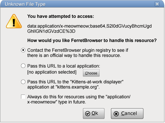 "The dialog box could have the title 'Unknown File Type' and could say 'You have attempted to access:' followed by a URL, followed by a prompt such as 'How would you like FerretBrowser to handle this resource?' with three radio buttons, one saying 'Contact the FerretBrowser plugin registry to see if there is an official way to handle this resource.', one saying 'Pass this URL to a local application' with an application selector, and one saying 'Pass this URL to the ""Kittens-at-work displayer"" application at ""kittens.example.org""', with a checkbox labeled 'Always do this for resources using the ""application/x-meowmeow"" type in future.', and with two buttons, 'Ok' and 'Cancel'."